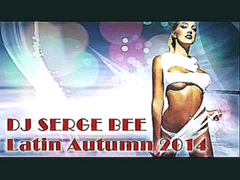 DJ Serge Bee - Latin Autumn 2014 (Latin House Mix) - видеоклип на песню