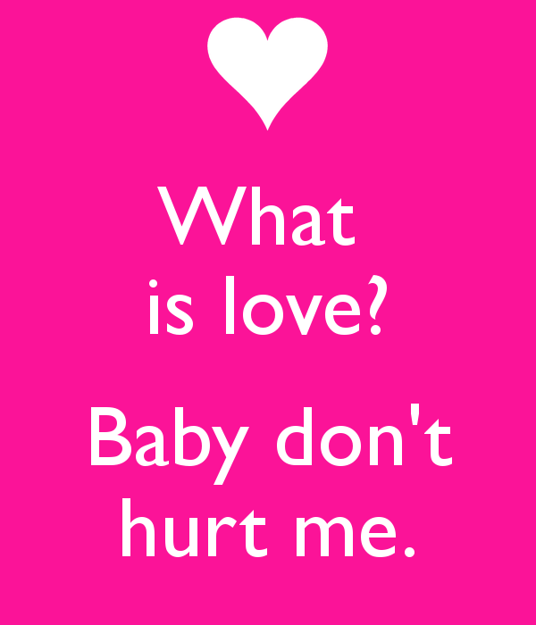 Baby don&39t hurt me What is love?